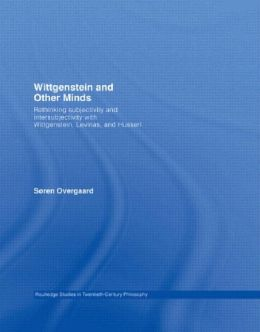 Wittgenstein and Other Minds: Rethinking Subjectivity and Intersubjectivity with Wittgenstein, Levinas, and Husserl