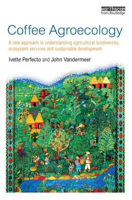 Coffee Agroecology: A New Approach to Understanding Agricultural Biodiversity, Ecosystem Services and Sustainable Development