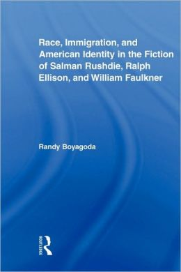 Race, Immigration, And American Identity In The Fiction Of Salman Rushdie, Ralph Ellison, And William Faulkner