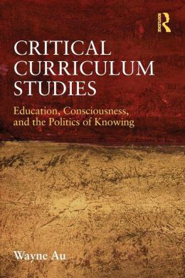 Critical Curriculum Studies: Education, Consciousness, and the Politics of Knowing