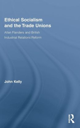 Ethical Socialism and the Trade Unions: Allan Flanders and the Reform of British Industrial Relations