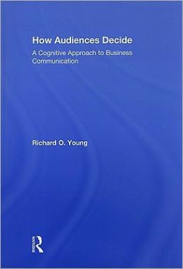 How Audiences Decide: A Cognitive Approach to Business Communication