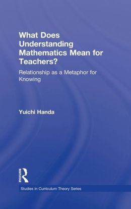 What Does Understanding Mathematics Mean for Teachers?: Relationship as a Metaphor for Knowing