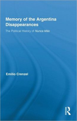 The Memory of the Argentina Disappearances: The Political History of Nunca Mas