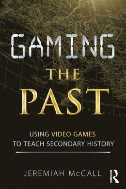Gaming the Past: Using Video Games to Teach Secondary History