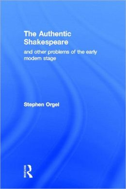 The Authentic Shakespeare: and Other Problems of the Early Modern Stage