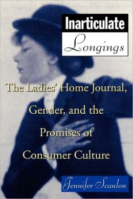 Inarticulate Longings: The Ladies' Home Journal, Gender and the Promise of Consumer Culture