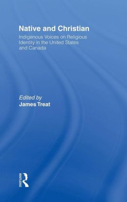 Native and Christian: Indigenous Voices on Religious Identity in the United States and Canada