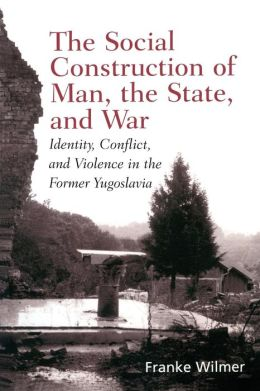 Social Construction of Man, the State and War: Identity, Conflict, and Violence in Former Yugoslavia