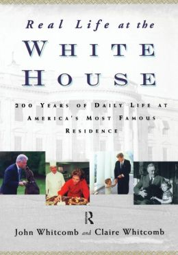 Real Life at the White House : 200 Years of Daily Life at America's Most Famous Residence