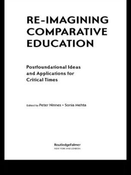 Re-Imagining Comparative Education: Postfoundational Theories and Applications for Critical Times