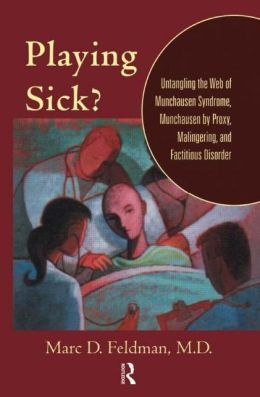 Playing Sick?: Untangling the Web of Muchausen Syndrome, Munchausen by Proxy, Malingering, and Factitious Disorder