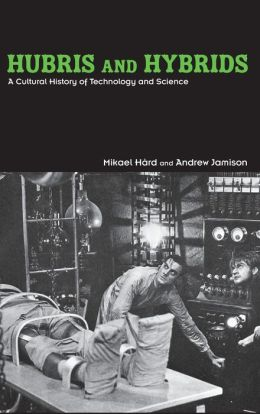 Hubris and Hybrids: A Cultural History of Technology and Science