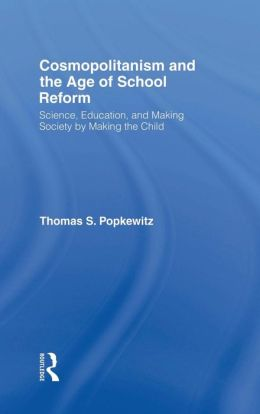 Cosmopolitanism And The Age Of School Reform: Science, Education And Making Society By Making The Child