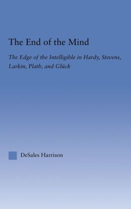 The End of the Mind: The Edge of the Intelligible in Hardy, Stevens, Larking, Plath, and Gluck