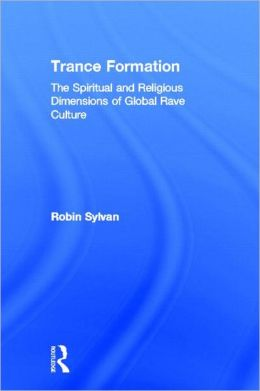 Trance Formation: The Spiritual and Religious Dimensions of Global Rave Culture