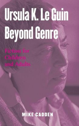Ursula K. Le Guin Beyond Genre: Fiction for Children and Adults