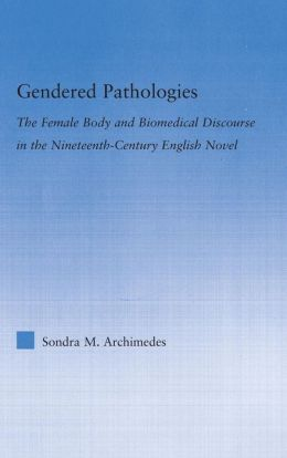 Gendered Pathologies: The Female Body And Biomedical Discourse In The Nineteenth-Century English Novel