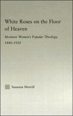 White Roses on the Floor of Heaven: Nature and Flower Imagery in Latter-Day Saints Women's Literature, 1880-1920
