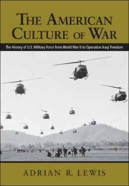 The American Culture of War: A History of American Military Force from World War II to Operation Iraqi Freedom