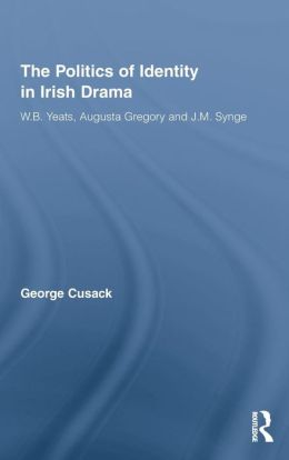 The Politics of Identity in Irish Drama: W. B. Yeats, Augusta Gregory and J. M. Synge
