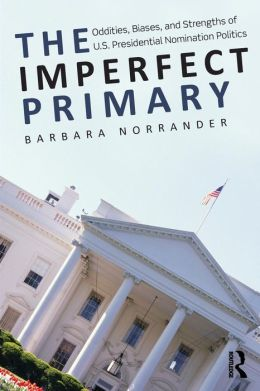 The Imperfect Primary: Oddities, Biases, and Strengths of U.S. Presidential Nomination Politics