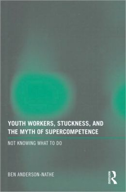 Youth Workers, Stuckness, and the Myth of Supercompetence: Not knowing what to do