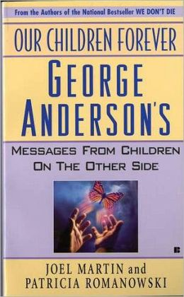 Our Children Forever: George Anderson's Message From Children on the Other Side Joel Martin and Patricia Romanowski