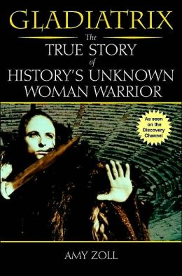 Gladiatrix: The True Story of History's Unknown Woman Warrior