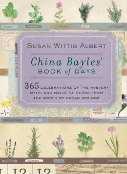 China Bayles' Book of Days: 365 Celebrations of the Mystery, Myth, and Magic of Herbs from the World of Pecan Springs