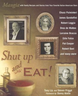Shut up and Eat!: Mangia with the Stories and Recipes from Your Favorite Italian-American Stars