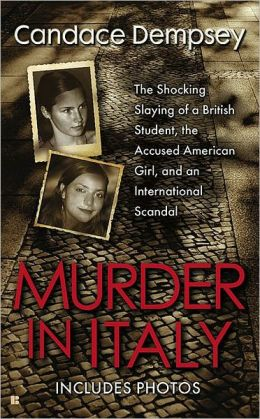 Murder in Italy: The Shocking Slaying of a British Student, the Accused American Girl, and anInternational Scandal