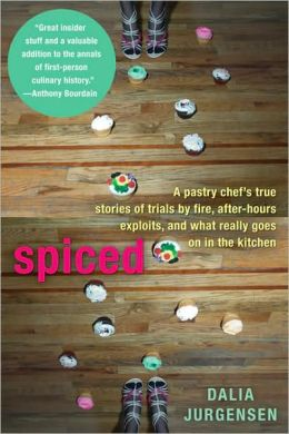 Spiced: A Pastry Chef's True Stories of Trails by Fire, After-HoursExploits, and What Really Goes on in the Kitchen
