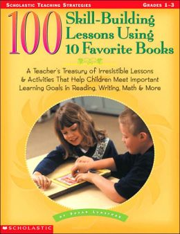 100 Skill-Building Lessons Using to Favorite Books: A Teacher's Treasury of Irresistible Lessons and Activities That Help Children Meet Important Learning Goals in Reading, Writing Math and More