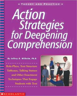 Action Strategies for Deepening Comprehension: Role Plays, Text Structure Tableaux, Talking Statues, and Other Enrichment Techniques That Engage Students with Text