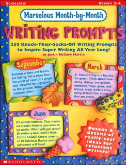 Marvelous Month by Month Writing Prompts: 250 Knock-Their-Socks-Off Writing Prompts to Inspire Super Writing All Year Long