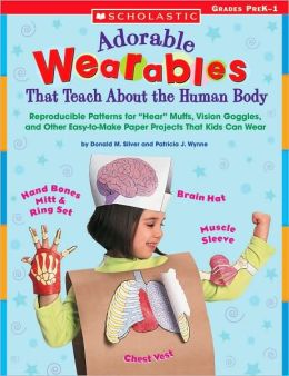Adorable Wearables That Teach About the Human Body: Reproducible Patterns for Hear Muffs, Vision Goggles, and Other Easy-to-Make Paper Projects That Kids Can Wear
