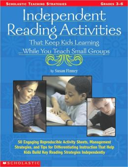 Independent Reading Activities That Keep Kids Learning...While You Teach Small Groups (Scholastic Teaching Strategies)
