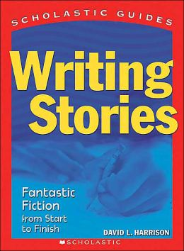 Writing Stories: Fantastic Fiction From Start to Finish (Scholastic Guides) David Harrison and David L. Harrison