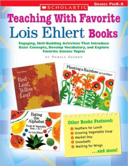 Teaching with Favorite Lois Ehlert Books: Engaging, Skill-Building Activities That Introduce Basic Concepts, Develop Vocabulary, and Explore Favorite Science Topics; Grades PreK-K
