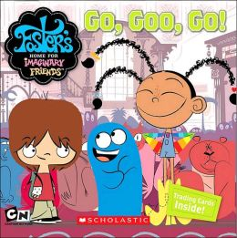 Go, Goo, Go! (Foster's Home for Imaginary Friends Series)