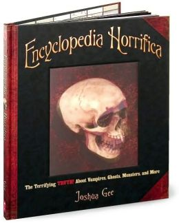 Encyclopedia Horrifica: The Terrifying Truth! About Vampires, Ghosts, Monsters and More