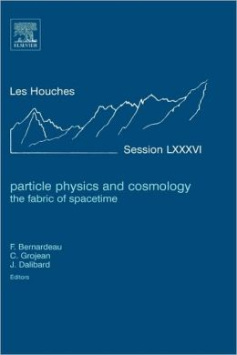 Particle Physics and Cosmology: the Fabric of Spacetime: Lecture Notes of the Les Houches Summer School 2006