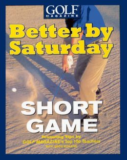 Better by Saturday - Short Game: Featuring Tips by Golf Magazine's Top 100 Teachers