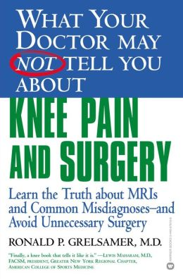 What Your Doctor May Not Tell You about Knee Pain and Surgery: Learn the Truth about MRIs and Common Misdiagnoses--and Avoid Unnecessary Surgery