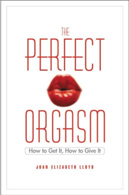 The Perfect Orgasm: How to Get It, How to Give It
