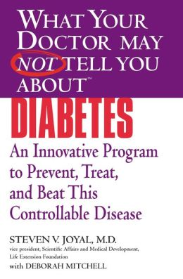 What Your Doctor May Not Tell You About Diabetes: An Innovative Program to Prevent, Treat, and Beat This Controllable Disease