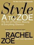 Book Cover Image. Title: Style A to Zoe:  The Art of Fashion, Beauty, & Everything Glamour, Author: Rachel Zoe