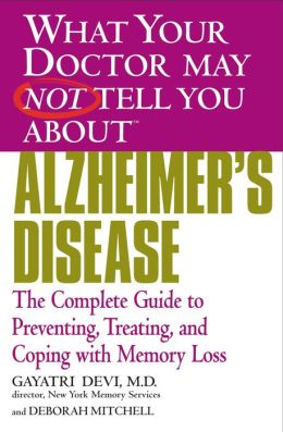 What Your Doctor May Not Tell You about Alzheimer's Disease: The Complete Guide to Preventing, Treating, and Coping with Memory Loss