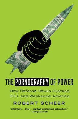 The Pornography of Power: How Defense Hawks Hijacked 9/11 and Weakened America